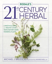 Rodale's 21st-Century Herbal - A Practical Guide for Healthy Living Using Nature's Most Powerful Plants ebook by Michael Balick