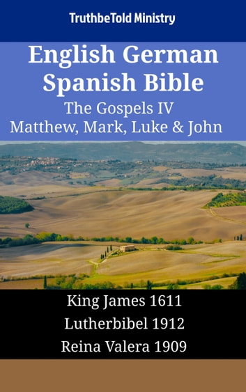 English German Spanish Bible - The Gospels IV - Matthew, Mark, Luke & John - King James 1611 - Lutherbibel 1912 - Reina Valera 1909 ebook by TruthBeTold Ministry
