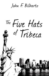 The Five Hats of Tribeca ebook by John F. Bilhartz