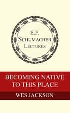 Becoming Native To This Place ebook by Wes Jackson,Hildegarde Hannum