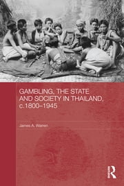 Gambling, the State and Society in Thailand, c.1800-1945 ebook by James A. Warren