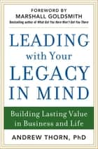 Leading with Your Legacy in Mind: Building Lasting Value in Business and Life ebook by Andrew Thorn