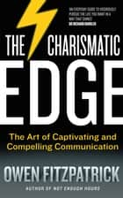 The Charismatic Edge: The Art of Captivating and Compelling Communication - An Everyday Guide to Developing Your Own Charisma and Compelling Communications Skills ebook by Owen Fitzpatrick