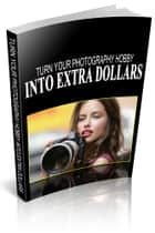 Turn Your Photography Hobby Into Extra Dollars ebook by Richard Dean