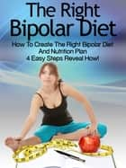 Bipolar Diet: How To Create The Right Bipolar Diet Nutrition Plan 4 Easy Steps Reveal How ebook by Heather Rose