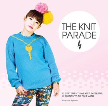 The Knit Parade - 12 statement sweater patterns, 12 motifs to meddle with ebook by wheres me jumper,Rebecca Rymsza Rebecca Rymsza
