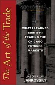 The Art of the Trade - What I Learned (and Lost) Trading the Chicago Futures Markets ebook by Jason Alan Jankovsky