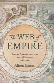 The Web of Empire - English Cosmopolitans in an Age of Expansion, 1560-1660 ebook by Alison Games