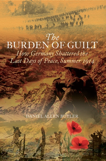The Burden of Guilt - How Germany Shattered the Last Days of Peace, Summer 1914 ebook by Daniel Allen Butler