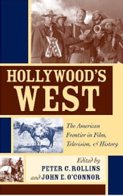 Hollywood's West - The American Frontier in Film, Television, and History ebook by Peter C. Rollins,John E. O'Connor