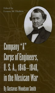 "Company ""A"" Corps of Engineers, U.S.A., 1846-1848, in the Mexican War, by Gustavus Woodson Smith ebook by Leonne Hudson"