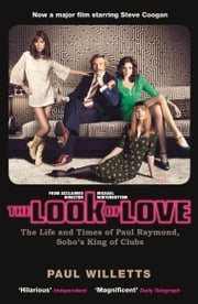 The Look of Love: The Life and Times of Paul Raymond, Soho's King of Clubs ebook by Paul Willetts