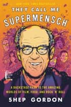 They Call Me Supermensch - A Backstage Pass to the Amazing Worlds of Film, Food, and Rock'n'Roll ebook by Shep Gordon