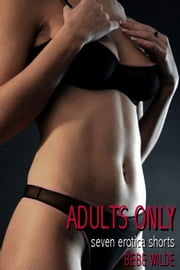 Adults Only: Seven Erotica Shorts ebook by Bebe Wilde