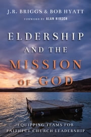 Eldership and the Mission of God - Equipping Teams for Faithful Church Leadership ebook by J.R. Briggs,Bob Hyatt,Alan Hirsch