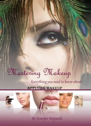 Mastering Make-up Everything You Need to Know About Applying Make-up ebook by Jennifer Stepanik