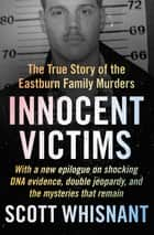 Innocent Victims - The True Story of the Eastburn Family Murders ebook by Scott Whisnant