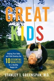 Great Kids - Helping Your Baby and Child Develop the Ten Essential Qualities for a Healthy, Happy Life ebook by Stanley I Greenspan