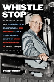 Whistle Stop - How 31,000 Miles of Train Travel, 352 Speeches, and a Little Midwest Gumption Saved the Presidency of Harry Truman ebook by Philip White