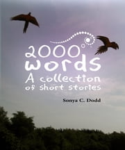 2000 Words A Collection of Short Stories ebook by Sonya C. Dodd