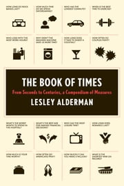 The Book of Times - From Seconds to Centuries, a Compendium of Measures ebook by Lesley Alderman