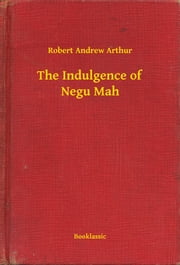 The Indulgence of Negu Mah ebook by Robert Andrew Arthur