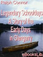 Legendary Schooldays - A Story of the Early Days in Glengarry ebook by Ralph Connor