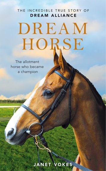Dream Horse - The Incredible True Story of Dream Alliance - the Allotment Horse who Became a Champion ebook by Janet Vokes