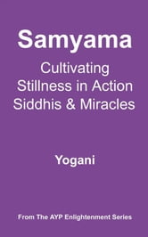 Samyama - Cultivating Stillness In Action, Siddhis And Miracles ebook by Yogani