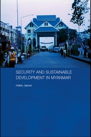 Security and Sustainable Development in Myanmar ebook by Helen James