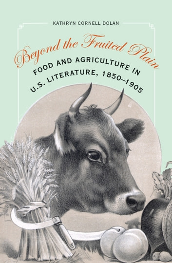 Beyond the Fruited Plain - Food and Agriculture in U.S. Literature, 1850-1905 ebook by Kathryn Cornell Dolan