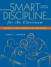 Smart Discipline for the Classroom - Respect and Cooperation Restored ebook by Larry J. Koenig