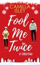 Fool Me Twice at Christmas - A Fake Relationship, Small Town, Holiday Romantic Comedy ebook by Camilla Isley