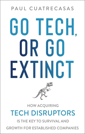Go Tech, or Go Extinct - How Acquiring Tech Disruptors Is the Key to Survival and Growth for Established Companies ebook by Paul Cuatrecasas