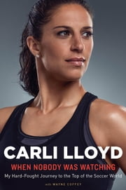 When Nobody Was Watching - My Hard-Fought Journey to the Top of the Soccer World ebook by Carli Lloyd,Wayne Coffey
