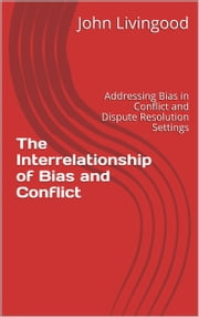The Interrelationship of Bias and Conflict: Addressing Bias in Conflict and Dispute Resolution Settings ebook by John Livingood