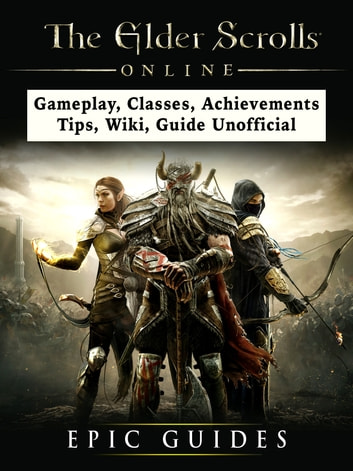 The Elder Scrolls Online, Gameplay, Classes, Achievements, Tips, Wiki,  Guide Unofficial ebook by Epic Guides - Rakuten Kobo