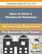 How to Start a Deodorant Business (Beginners Guide) - How to Start a Deodorant Business (Beginners Guide) ebook by Chanel Lafleur