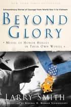 Beyond Glory: Medal of Honor Heroes in Their Own Words ebook by Larry Smith,H. Norman Schwarzkopf,Eddie Adams