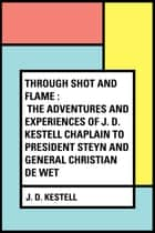 Through Shot and Flame : The Adventures and Experiences of J. D. Kestell Chaplain to President Steyn and General Christian De Wet ebook by J. D. Kestell