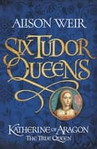 Six Tudor Queens: Katherine of Aragon, The True Queen - Six Tudor Queens 1 ebook by Alison Weir