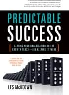 Predictable Success: Getting Your Organization On The Growth Track—And Keeping It There ebook by Les McKeown
