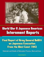 World War II Japanese American Internment Reports: Final Report of Army General DeWitt on Japanese Evacuation From the West Coast 1942, Rationale and Details of Relocation Process, Nisei and Issei ebook by Progressive Management