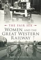 Women and the Great Western Railway ebook by Rosa Matheson