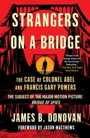 Strangers on a Bridge - The Case of Colonel Abel and Francis Gary Powers ebook by James Donovan,Jason Matthews