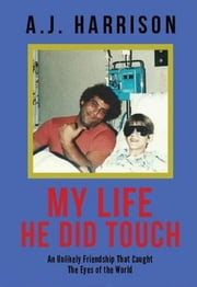 My Life He Did Touch - An Unlikely Friendship That Caught The Eyes of the World ebook by A. J. Harrison