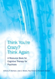 Think You're Crazy? Think Again - A Resource Book for Cognitive Therapy for Psychosis ebook by Anthony P. Morrison,Julia Renton,Paul French,Richard Bentall