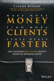 Make More Money, Find More Clients, Close Deals Faster: The Canadian Real Estate Agents Essential Business Guide ebook by Boiron, Claude