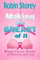 Making The Breast Of It - Breast Cancer Stories of Humour and Joy ebook by Robin Storey