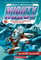 Ricky Ricotta's Mighty Robot vs. the Mecha-Monkeys from Mars (Book 4) ebook by Dav Pilkey, Dan Santat